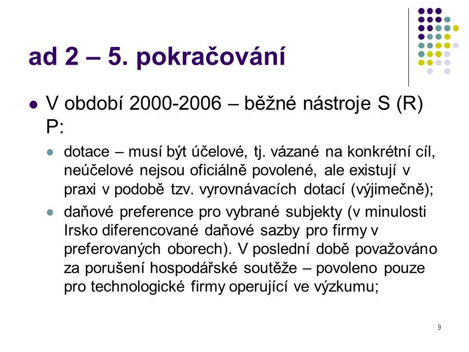 9 ad 2 – 5. pokračování V období 2000-2006 – běžné nástroje S (R) P: dotace – musí být účelové, tj. vázané na konkrétní cíl, neúčelové nejsou oficiáln