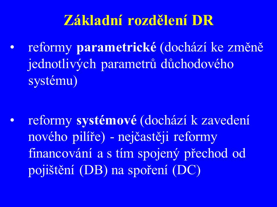 Základní rozdělení DR reformy parametrické (dochází ke změně jednotlivých parametrů důchodového systému) reformy systémové (dochází k zavedení nového pilíře) - nejčastěji reformy financování a s tím spojený přechod od pojištění (DB) na spoření (DC)