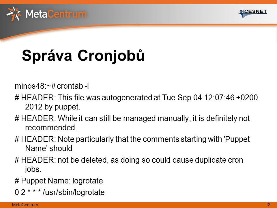 MetaCentrum13 Správa Cronjobů minos48:~# crontab -l # HEADER: This file was autogenerated at Tue Sep 04 12:07:46 +0200 2012 by puppet. # HEADER: While