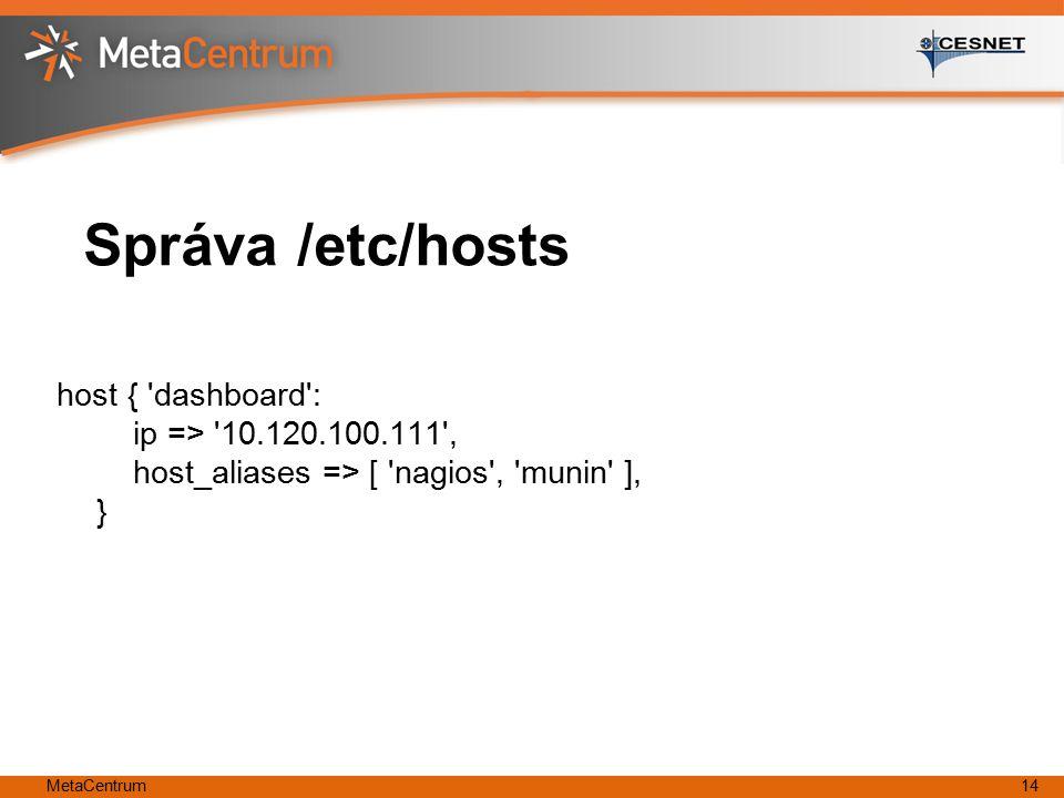 MetaCentrum14 Správa /etc/hosts host { 'dashboard': ip => '10.120.100.111', host_aliases => [ 'nagios', 'munin' ], }