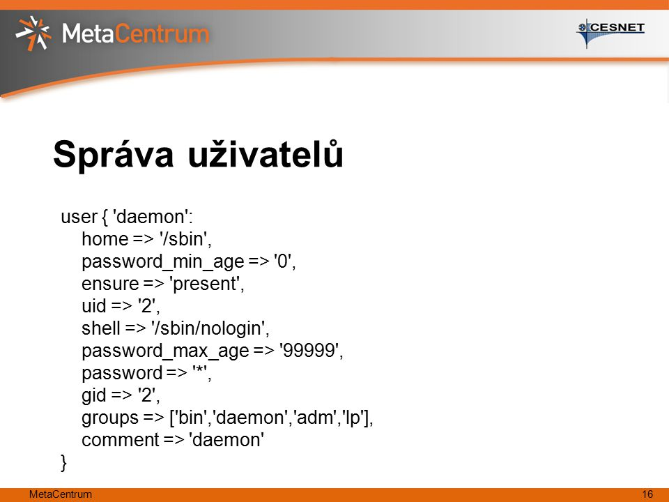 MetaCentrum16 Správa uživatelů user { daemon : home => /sbin , password_min_age => 0 , ensure => present , uid => 2 , shell => /sbin/nologin , password_max_age => 99999 , password => * , gid => 2 , groups => [ bin , daemon , adm , lp ], comment => daemon }