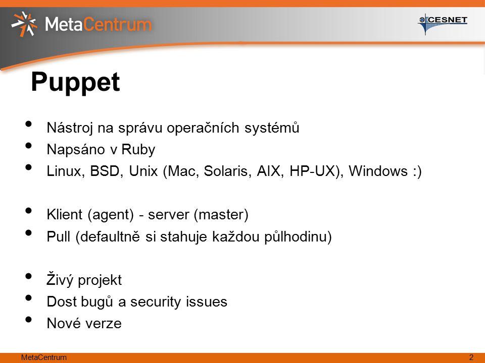 MetaCentrum2 Puppet Nástroj na správu operačních systémů Napsáno v Ruby Linux, BSD, Unix (Mac, Solaris, AIX, HP-UX), Windows :) Klient (agent) - server (master) Pull (defaultně si stahuje každou půlhodinu) Živý projekt Dost bugů a security issues Nové verze