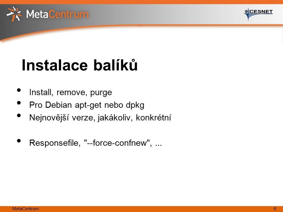 MetaCentrum6 Instalace balíků Install, remove, purge Pro Debian apt-get nebo dpkg Nejnovější verze, jakákoliv, konkrétní Responsefile, --force-confnew ,...