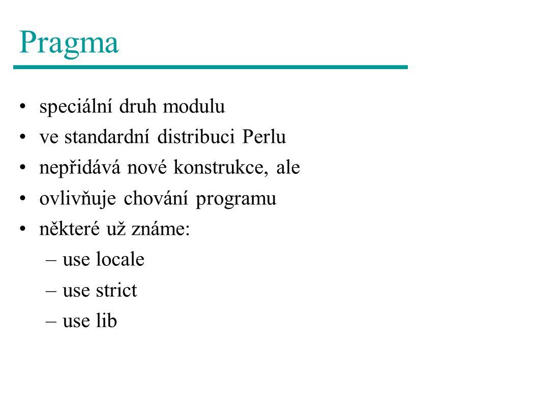 Pragma speciální druh modulu ve standardní distribuci Perlu nepřidává nové konstrukce, ale ovlivňuje chování programu některé už známe: –use locale –use strict –use lib