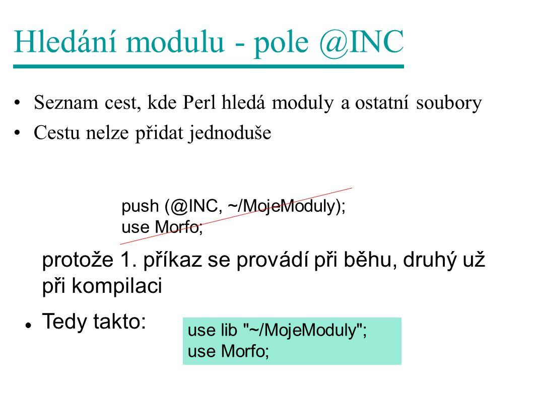 Hledání modulu - pole @INC Seznam cest, kde Perl hledá moduly a ostatní soubory Cestu nelze přidat jednoduše push (@INC, ~/MojeModuly); use Morfo; protože 1.