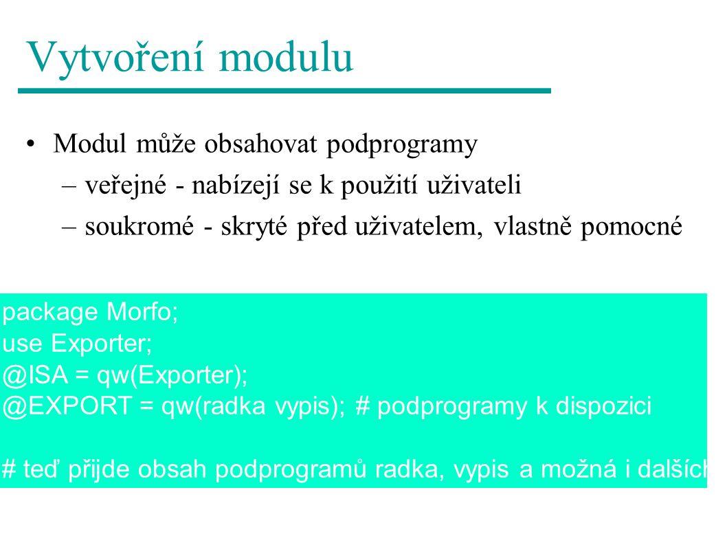 Vytvoření modulu Modul může obsahovat podprogramy –veřejné - nabízejí se k použití uživateli –soukromé - skryté před uživatelem, vlastně pomocné package Morfo; use Exporter; @ISA = qw(Exporter); @EXPORT = qw(radka vypis); # podprogramy k dispozici # teď přijde obsah podprogramů radka, vypis a možná i dalších