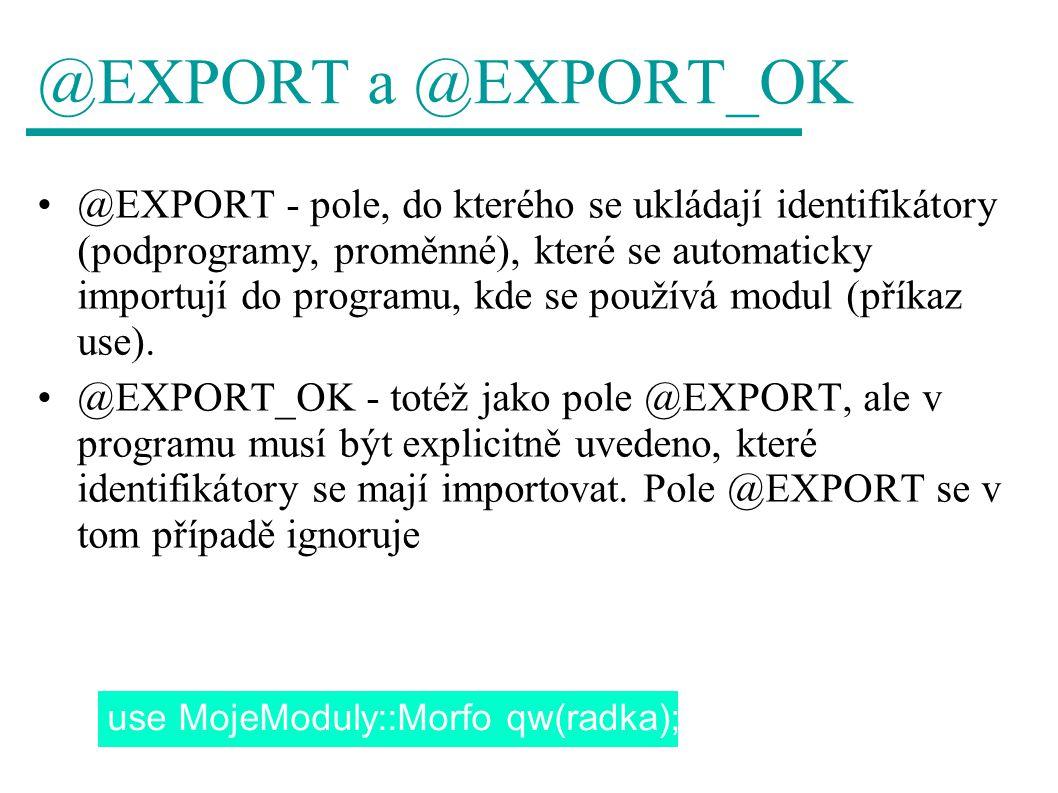 @EXPORT a @EXPORT_OK @EXPORT - pole, do kterého se ukládají identifikátory (podprogramy, proměnné), které se automaticky importují do programu, kde se používá modul (příkaz use).