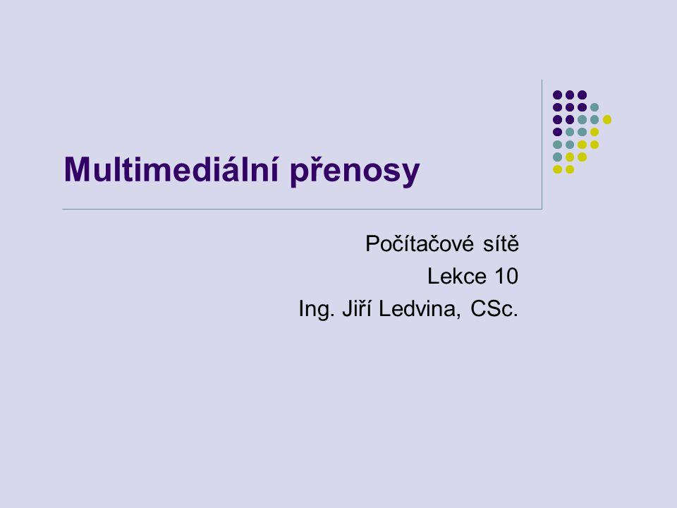 Multimediální přenosy Počítačové sítě Lekce 10 Ing. Jiří Ledvina, CSc.
