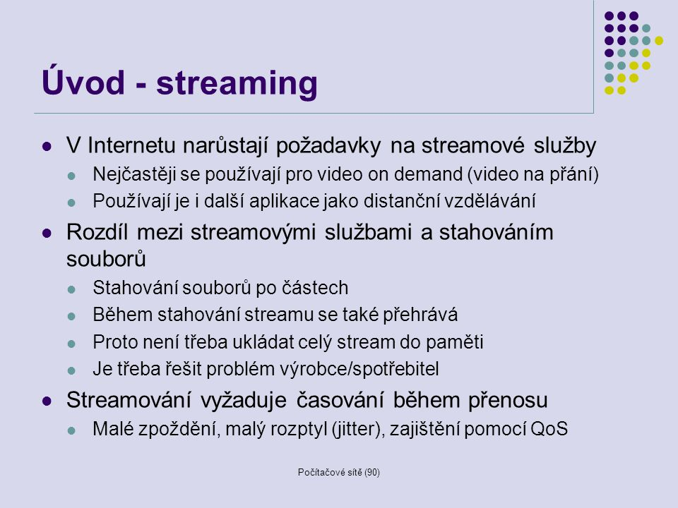 Počítačové sítě (90) Úvod - streaming V Internetu narůstají požadavky na streamové služby Nejčastěji se používají pro video on demand (video na přání)