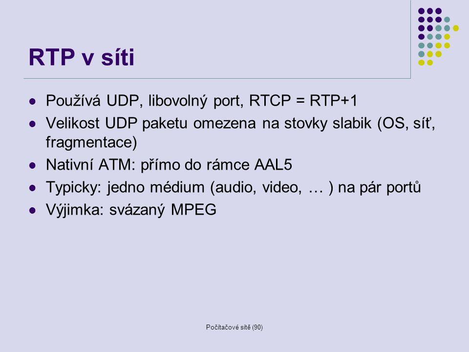 Počítačové sítě (90) RTP v síti Používá UDP, libovolný port, RTCP = RTP+1 Velikost UDP paketu omezena na stovky slabik (OS, síť, fragmentace) Nativní