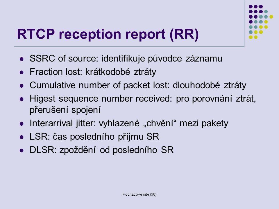 Počítačové sítě (90) RTCP reception report (RR) SSRC of source: identifikuje původce záznamu Fraction lost: krátkodobé ztráty Cumulative number of pac