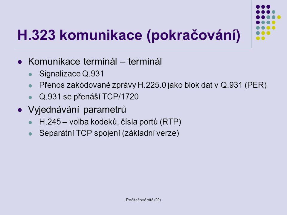 Počítačové sítě (90) H.323 komunikace (pokračování) Komunikace terminál – terminál Signalizace Q.931 Přenos zakódované zprávy H.225.0 jako blok dat v