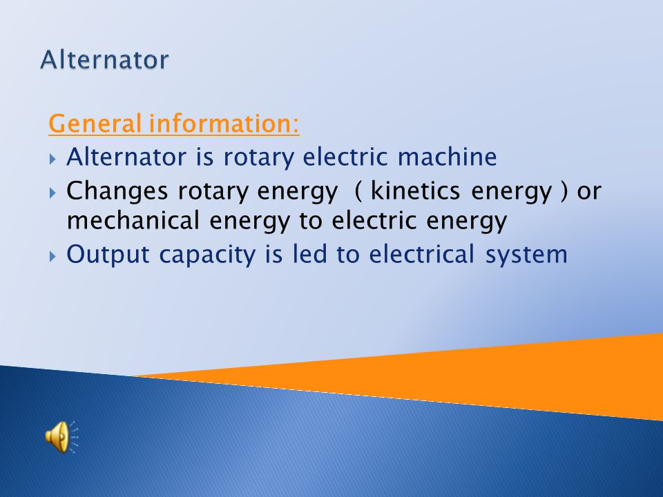General information:  Alternator is rotary electric machine  Changes rotary energy ( kinetics energy ) or mechanical energy to electric energy  Output capacity is led to electrical system