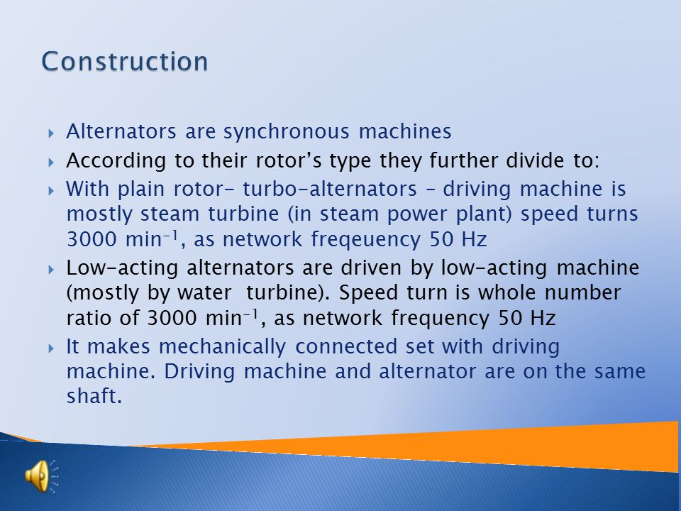  Alternators are synchronous machines  According to their rotor's type they further divide to:  With plain rotor- turbo-alternators – driving machine is mostly steam turbine (in steam power plant) speed turns 3000 min -1, as network freqeuency 50 Hz  Low-acting alternators are driven by low-acting machine (mostly by water turbine).
