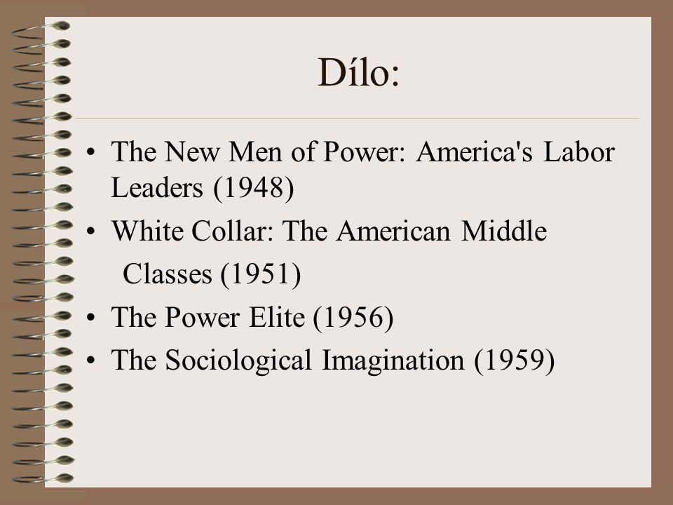 Dílo: The New Men of Power: America's Labor Leaders (1948) White Collar: The American Middle Classes (1951) The Power Elite (1956) The Sociological Im