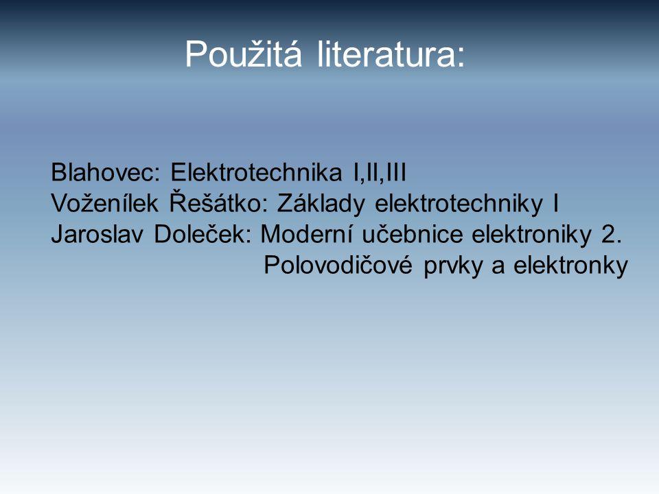 Použitá literatura: Blahovec: Elektrotechnika I,II,III Voženílek Řešátko: Základy elektrotechniky I Jaroslav Doleček: Moderní učebnice elektroniky 2.