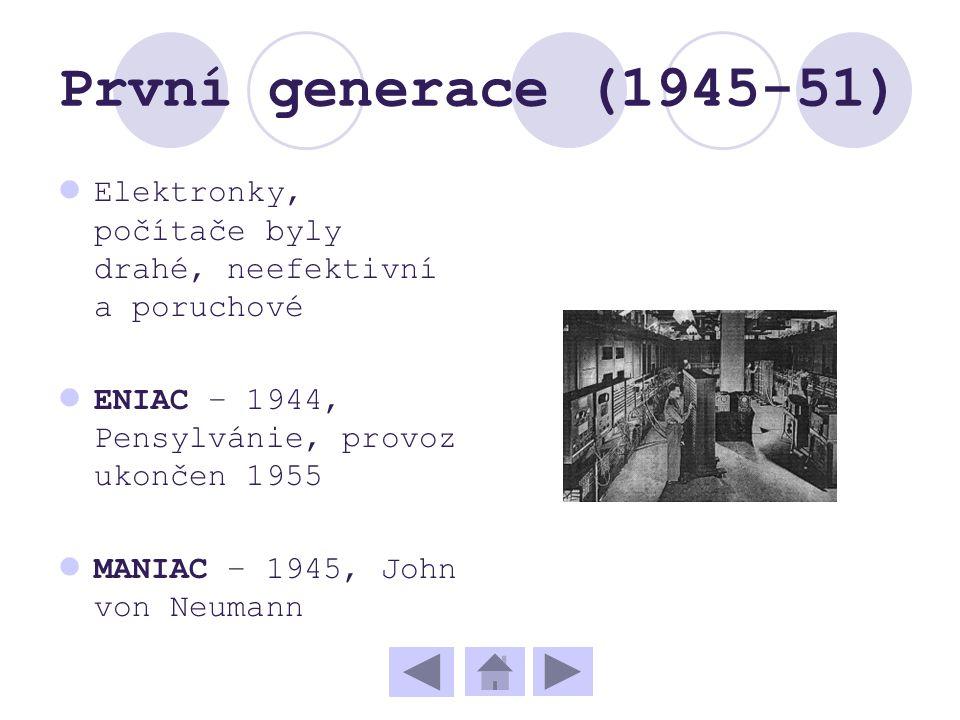 První generace (1945-51) Elektronky, počítače byly drahé, neefektivní a poruchové ENIAC – 1944, Pensylvánie, provoz ukončen 1955 MANIAC – 1945, John v