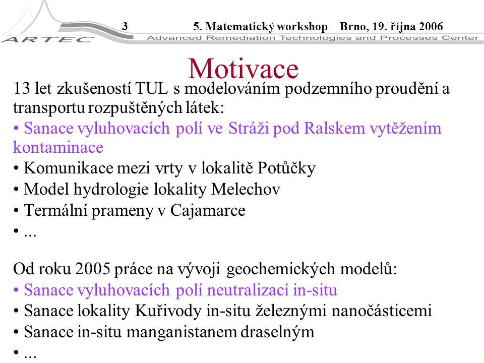 35. Matematický workshop Brno, 19. října 2006 Motivace 13 let zkušeností TUL s modelováním podzemního proudění a transportu rozpuštěných látek: Sanace