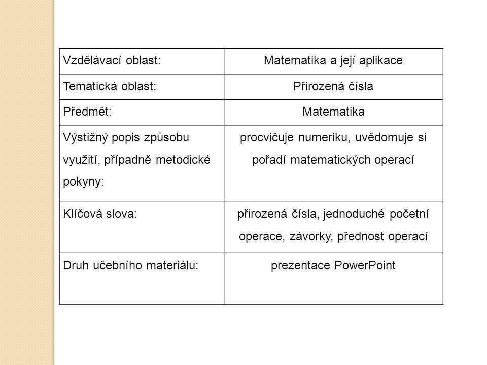 Vzdělávací oblast:Matematika a její aplikace Tematická oblast:Přirozená čísla Předmět:Matematika Výstižný popis způsobu využití, případně metodické pokyny: procvičuje numeriku, uvědomuje si pořadí matematických operací Klíčová slova: přirozená čísla, jednoduché početní operace, závorky, přednost operací Druh učebního materiálu:prezentace PowerPoint