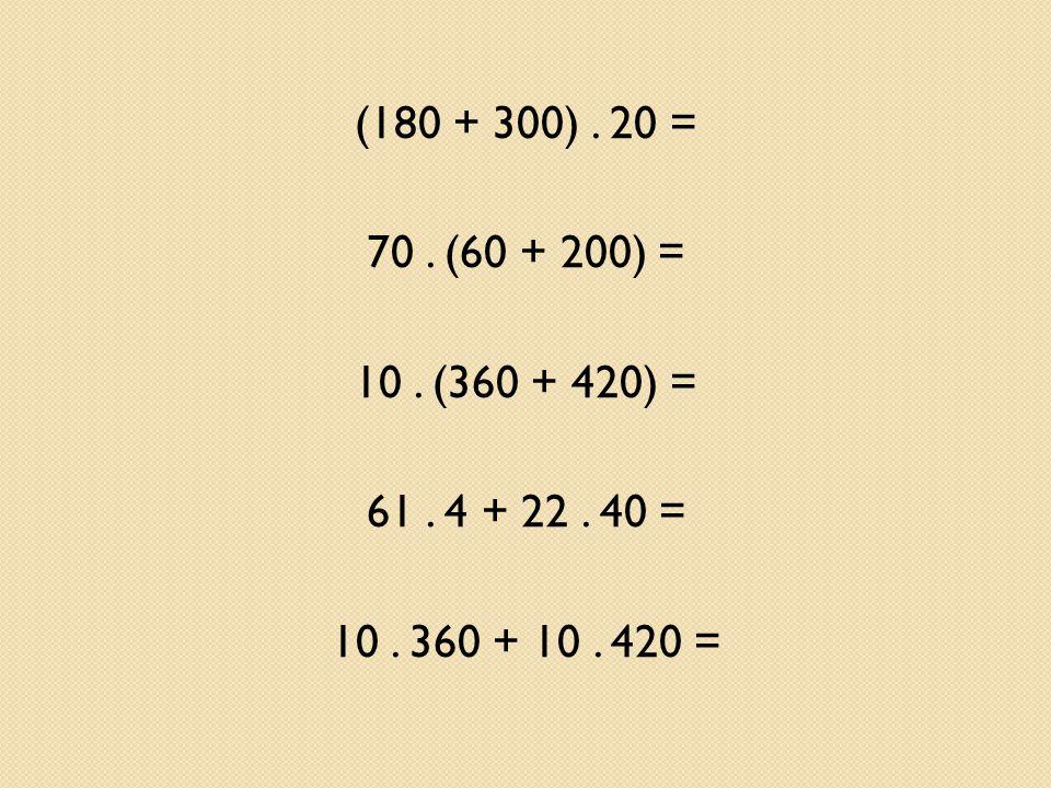 (180 + 300). 20 = 70. (60 + 200) = 10. (360 + 420) = 61. 4 + 22. 40 = 10. 360 + 10. 420 =