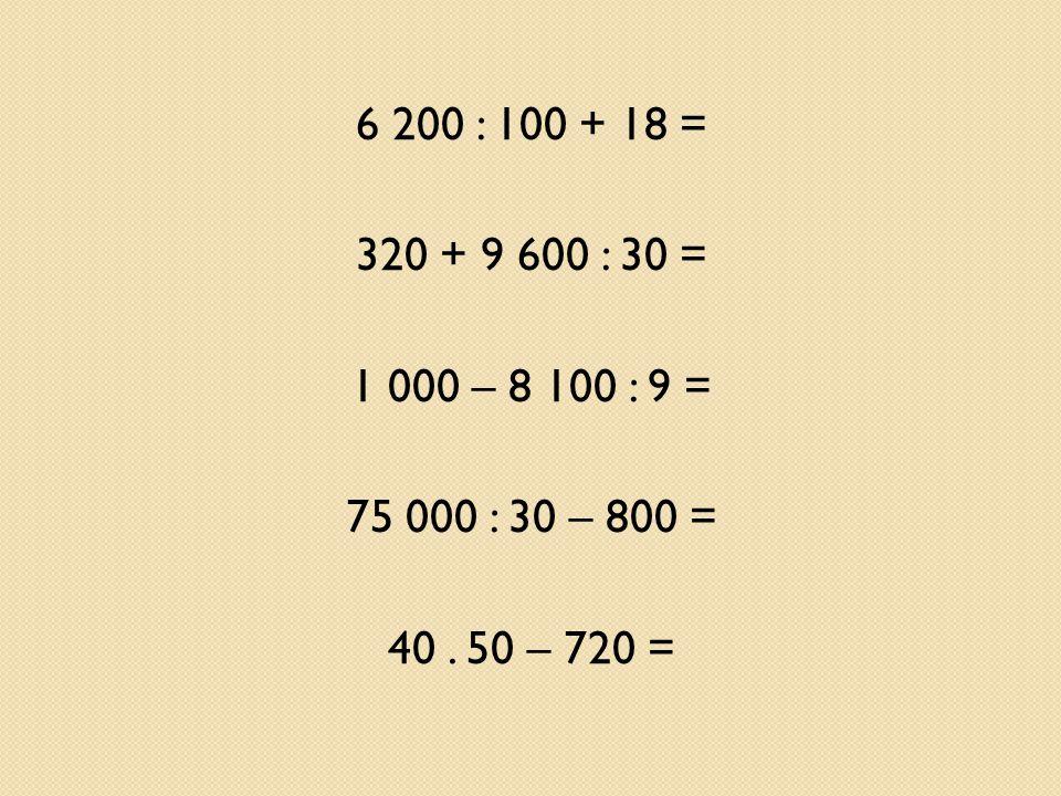 6 200 : 100 + 18 = 320 + 9 600 : 30 = 1 000 – 8 100 : 9 = 75 000 : 30 – 800 = 40. 50 – 720 =