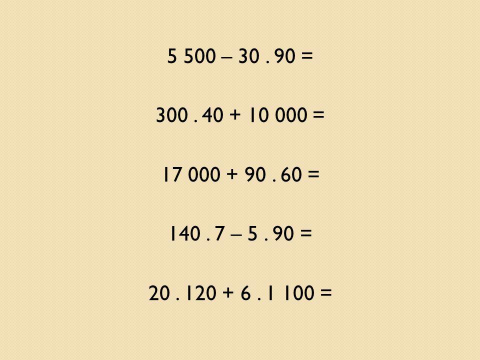 5 500 – 30. 90 = 300. 40 + 10 000 = 17 000 + 90. 60 = 140. 7 – 5. 90 = 20. 120 + 6. 1 100 =