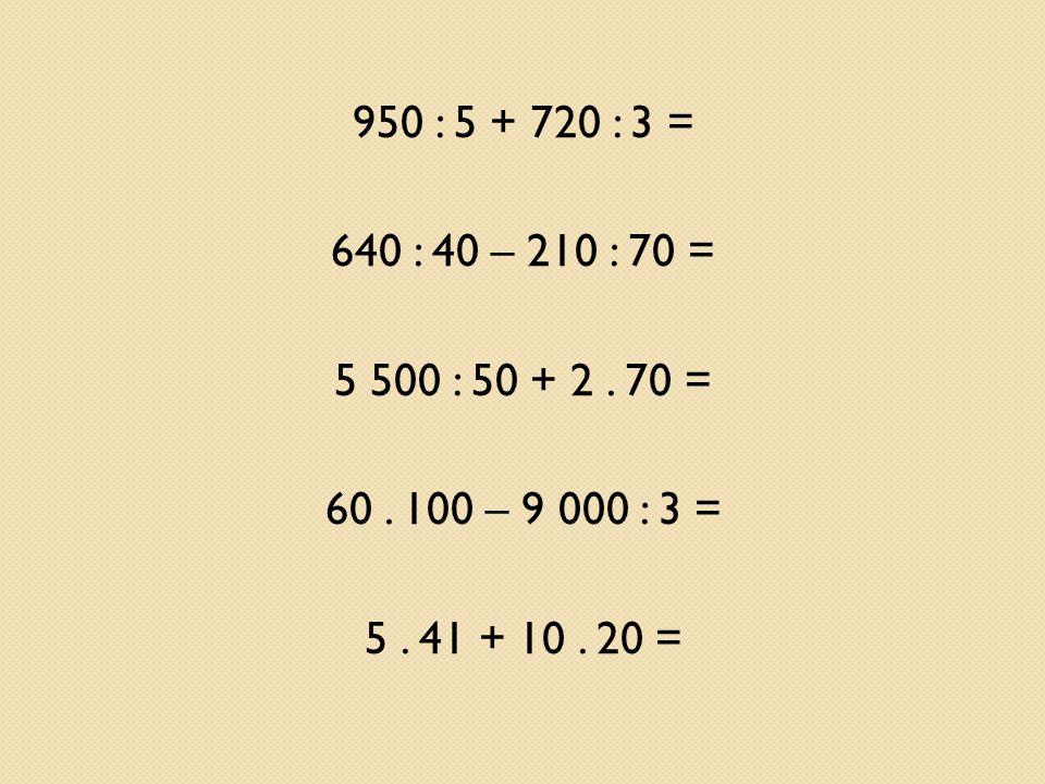 950 : 5 + 720 : 3 = 640 : 40 – 210 : 70 = 5 500 : 50 + 2.