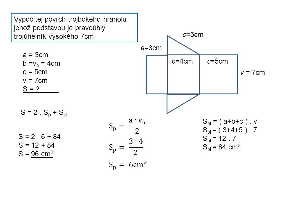 Vypočítej povrch trojbokého hranolu jehož podstavou je pravoúhlý trojúhelník vysokého 7cm v = 7cm a=3cm b=4cmc=5cm a = 3cm b =v a = 4cm c = 5cm v = 7cm S = _____ S = 2.