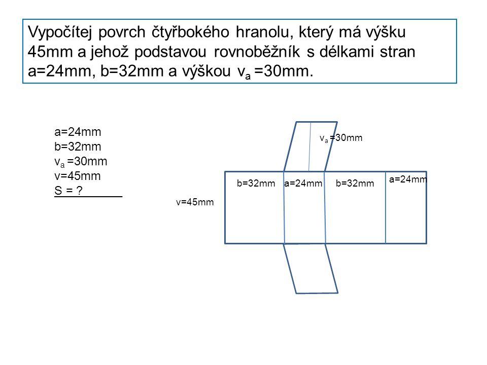 Vypočítej povrch čtyřbokého hranolu, který má výšku 45mm a jehož podstavou rovnoběžník s délkami stran a=24mm, b=32mm a výškou v a =30mm.