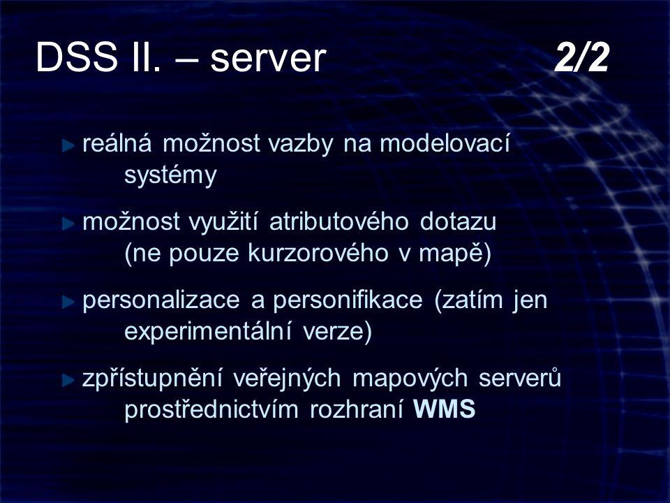 reálná možnost vazby na modelovací systémy možnost využití atributového dotazu (ne pouze kurzorového v mapě) personalizace a personifikace (zatím jen experimentální verze) zpřístupnění veřejných mapových serverů prostřednictvím rozhraní WMS DSS II.