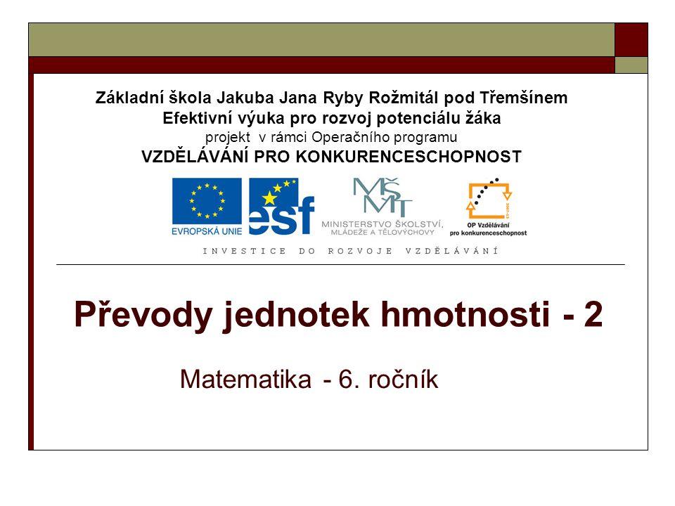 Převody jednotek hmotnosti - 2 Matematika - 6. ročník Základní škola Jakuba Jana Ryby Rožmitál pod Třemšínem Efektivní výuka pro rozvoj potenciálu žák