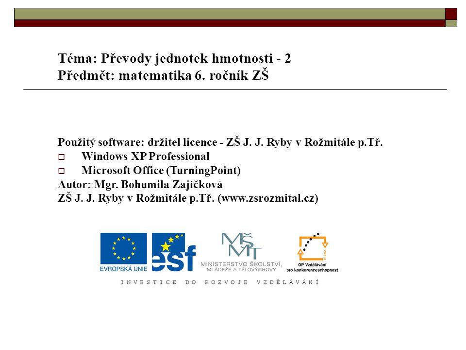 Téma: Převody jednotek hmotnosti - 2 Předmět: matematika 6. ročník ZŠ Použitý software: držitel licence - ZŠ J. J. Ryby v Rožmitále p.Tř.  Windows XP
