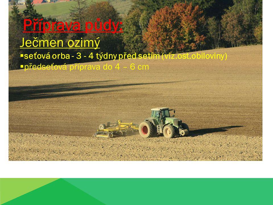 ,,, Příprava půdy: Ječmen ozimý  seťová orba - 3 - 4 týdny před setím (viz.ost.obiloviny)  předseťová příprava do 4 – 6 cm