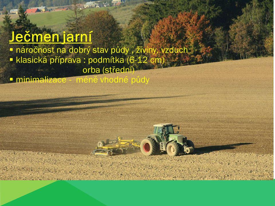 Ječmen jarní  náročnost na dobrý stav půdy, živiny, vzduch  klasická příprava : podmítka (6-12 cm) orba (střední)  minimalizace - méně vhodné půdy