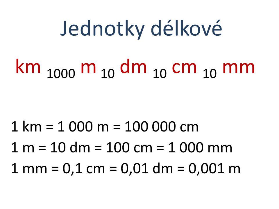 km 1000 m 10 dm 10 cm 10 mm Jednotky délkové 1 km = 1 000 m = 100 000 cm 1 m = 10 dm = 100 cm = 1 000 mm 1 mm = 0,1 cm = 0,01 dm = 0,001 m