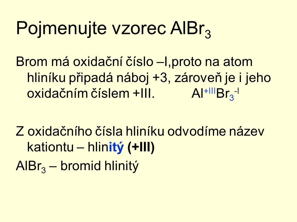 Pojmenujte vzorec AlBr 3 Brom má oxidační číslo –I,proto na atom hliníku připadá náboj +3, zároveň je i jeho oxidačním číslem +III.