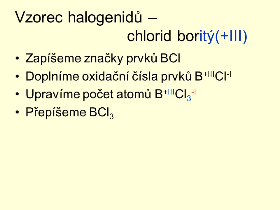 Vzorec halogenidů – chlorid boritý(+III) Zapíšeme značky prvků BCl Doplníme oxidační čísla prvků B +III Cl -I Upravíme počet atomů B +III Cl 3 -I Přepíšeme BCl 3