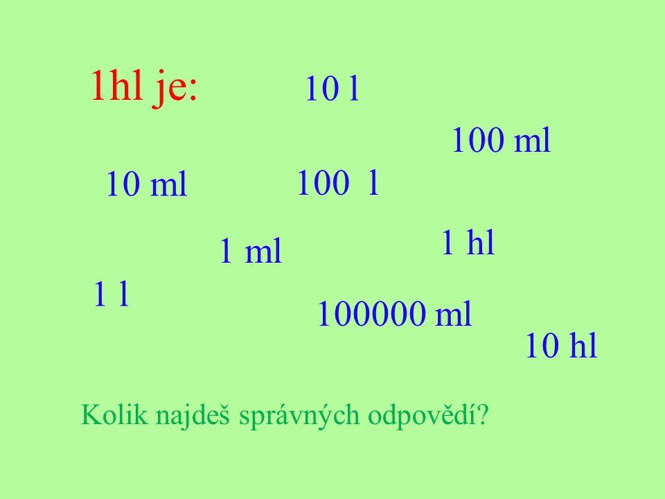1 l je: 10 ml 1 l 100 ml 10 l 10 hl 1000 ml 1 hl Kolik najdeš správných odpovědí? 100 l