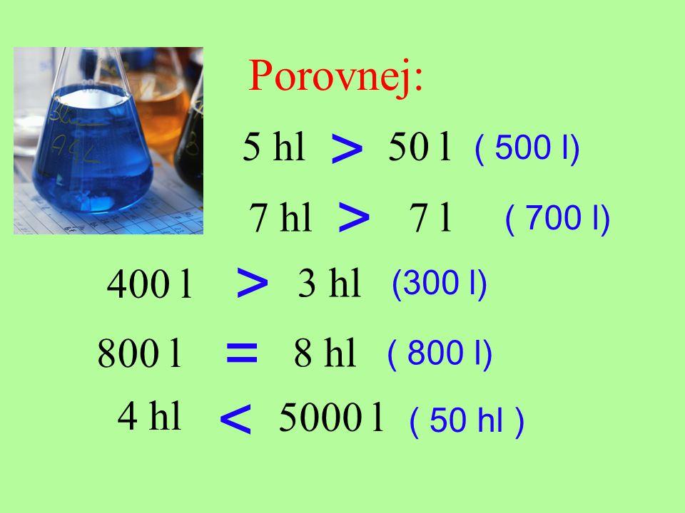 Porovnej: 5 hl50 l > 400 l 7 l7 hl > 3 hl > 800 l 8 hl 4 hl 5000 l = < ( 500 l) ( 700 l) (300 l) ( 800 l) ( 50 hl )
