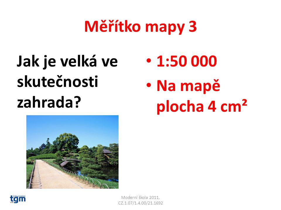 Měřítko mapy 3 Jak je velká ve skutečnosti zahrada? 1:50 000 Na mapě plocha 4 cm² Moderní škola 2011, CZ.1.07/1.4.00/21.1692