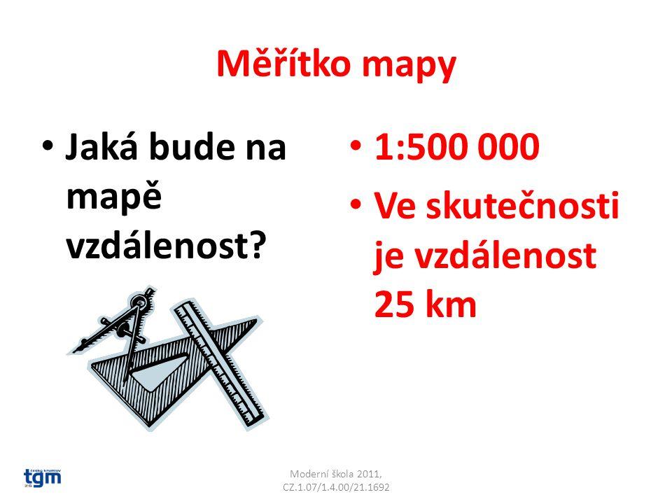 Měřítko mapy Jaká bude na mapě vzdálenost? 1:500 000 Ve skutečnosti je vzdálenost 25 km Moderní škola 2011, CZ.1.07/1.4.00/21.1692