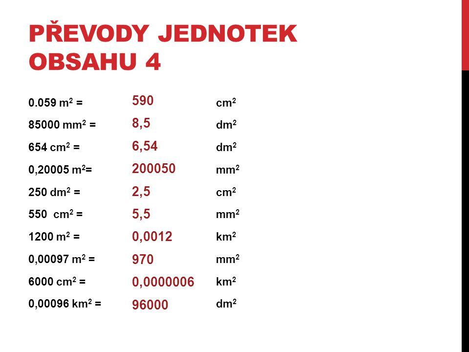 PŘEVODY JEDNOTEK OBSAHU 4 0.059 m 2 = cm 2 85000 mm 2 =dm 2 654 cm 2 =dm 2 0,20005 m 2 =mm 2 250 dm 2 = cm 2 550 cm 2 = mm 2 1200 m 2 = km 2 0,00097 m