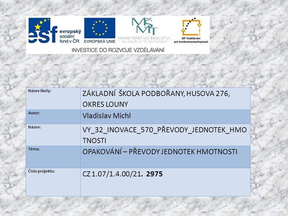 Název školy: ZÁKLADNÍ ŠKOLA PODBOŘANY, HUSOVA 276, OKRES LOUNY Autor: Vladislav Michl Název: VY_32_INOVACE_570_PŘEVODY_JEDNOTEK_HMO TNOSTI Téma: OPAKOVÁNÍ – PŘEVODY JEDNOTEK HMOTNOSTI Číslo projektu: CZ 1.07/1.4.00/21.