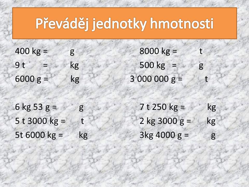 400 kg = g8000 kg = t 9 t = kg500 kg = g 6000 g = kg 3 000 000 g = t 6 kg 53 g = g7 t 250 kg = kg 5 t 3000 kg = t2 kg 3000 g = kg 5t 6000 kg = kg3kg 4000 g = g