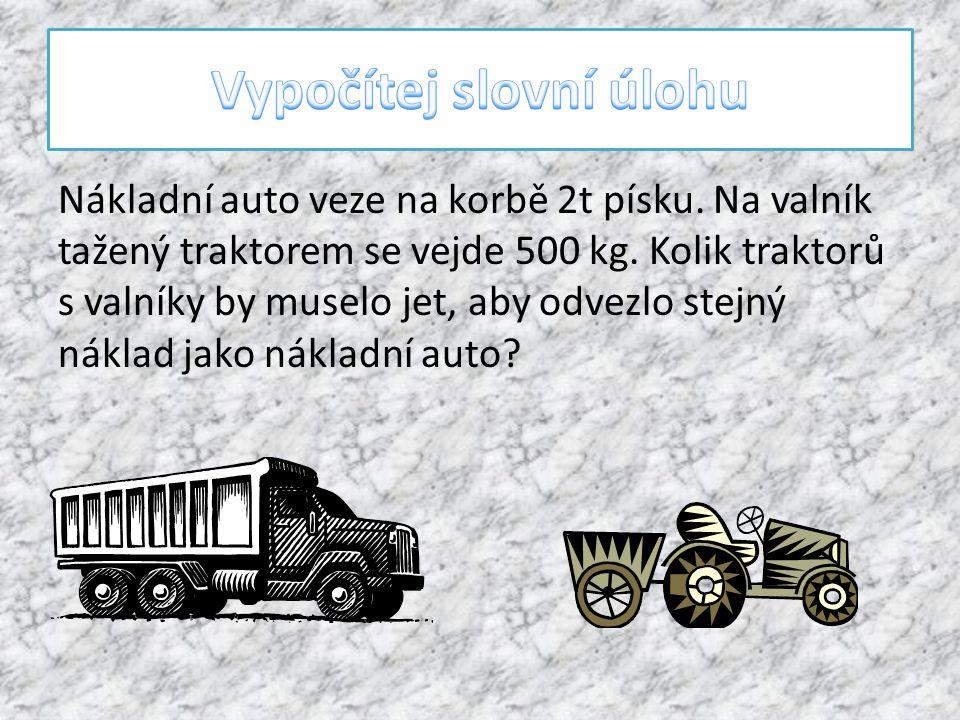 Nákladní auto veze na korbě 2t písku.Na valník tažený traktorem se vejde 500 kg.