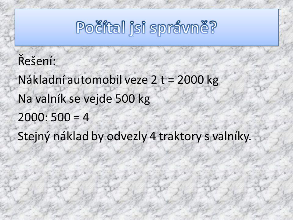 Řešení: Nákladní automobil veze 2 t = 2000 kg Na valník se vejde 500 kg 2000: 500 = 4 Stejný náklad by odvezly 4 traktory s valníky.
