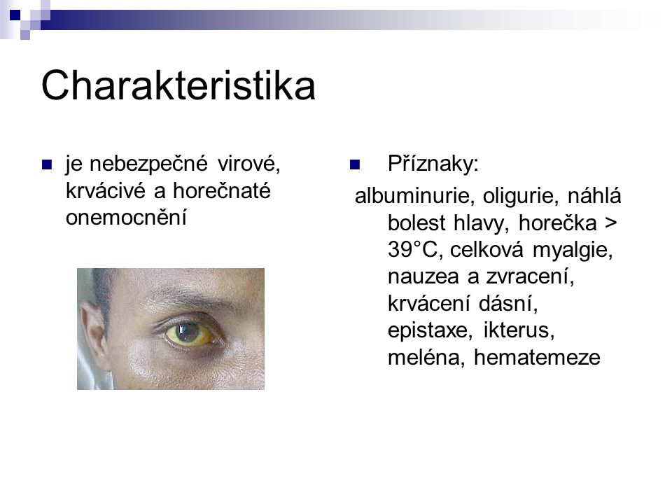 Charakteristika je nebezpečné virové, krvácivé a horečnaté onemocnění Příznaky: albuminurie, oligurie, náhlá bolest hlavy, horečka > 39°C, celková mya
