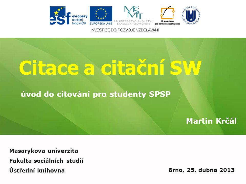 Citace a citační SW Martin Krčál Brno, 25. dubna 2013 úvod do citování pro studenty SPSP Masarykova univerzita Fakulta sociálních studií Ústřední knih