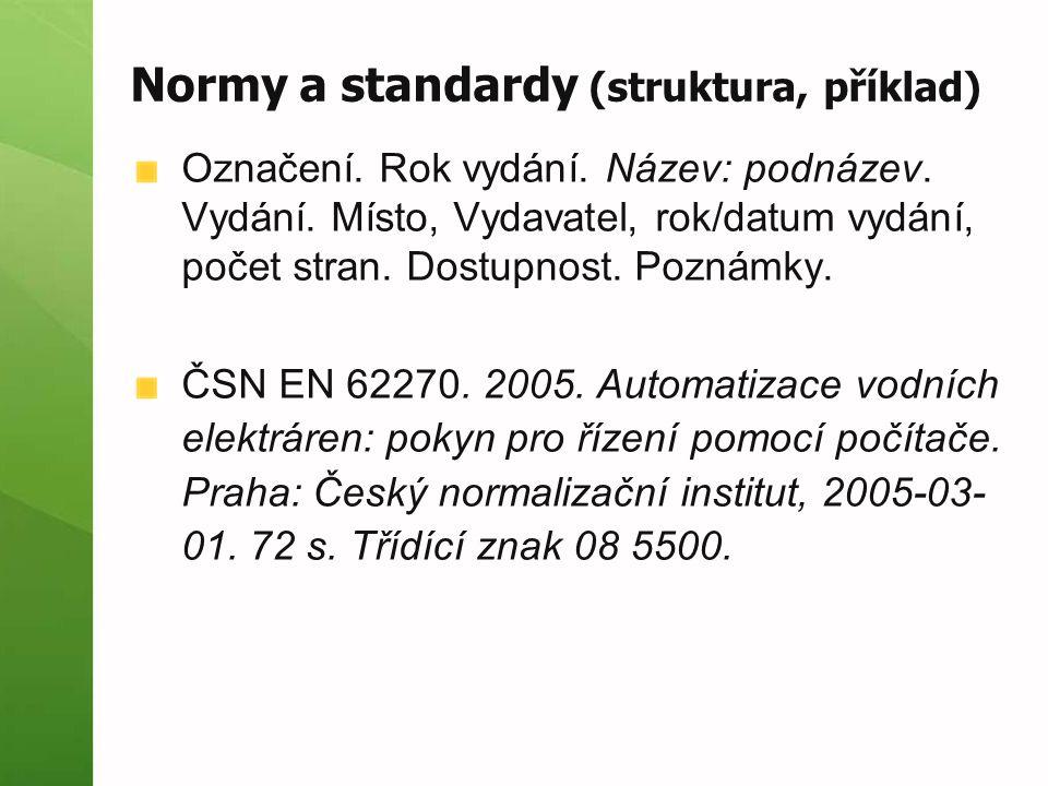 Normy a standardy (struktura, příklad) Označení. Rok vydání. Název: podnázev. Vydání. Místo, Vydavatel, rok/datum vydání, počet stran. Dostupnost. Poz