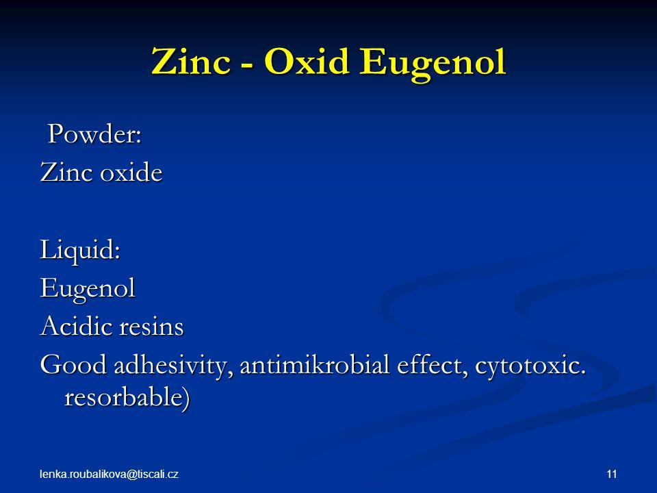 lenka.roubalikova@tiscali.cz 11 Zinc - Oxid Eugenol Powder: Powder: Zinc oxide Liquid:Eugenol Acidic resins Good adhesivity, antimikrobial effect, cyt